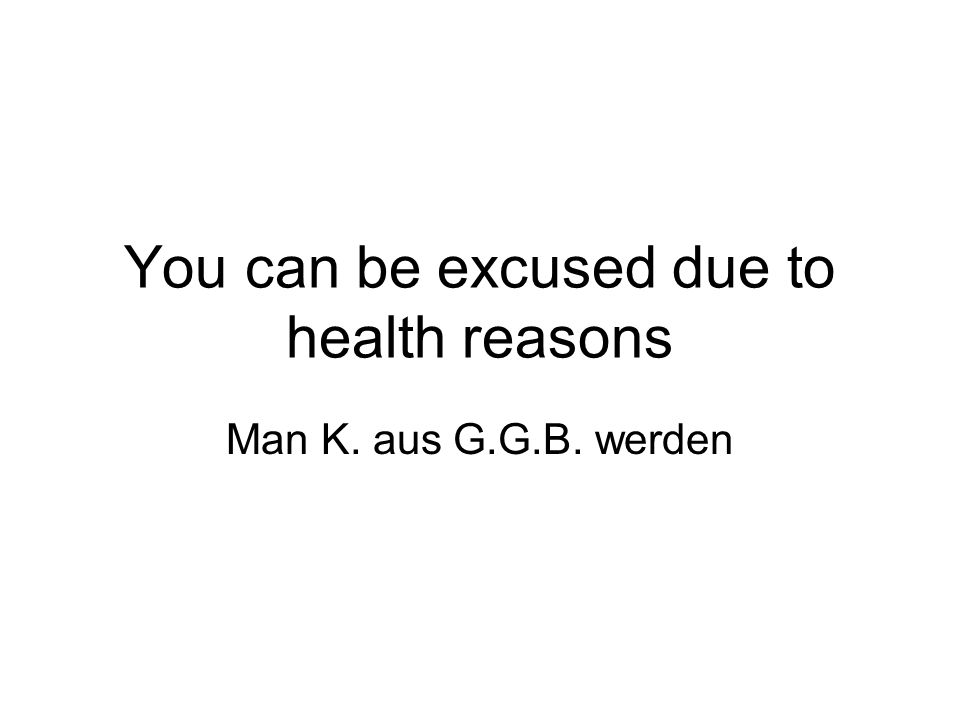You can be excused due to health reasons Man K. aus G.G.B. werden