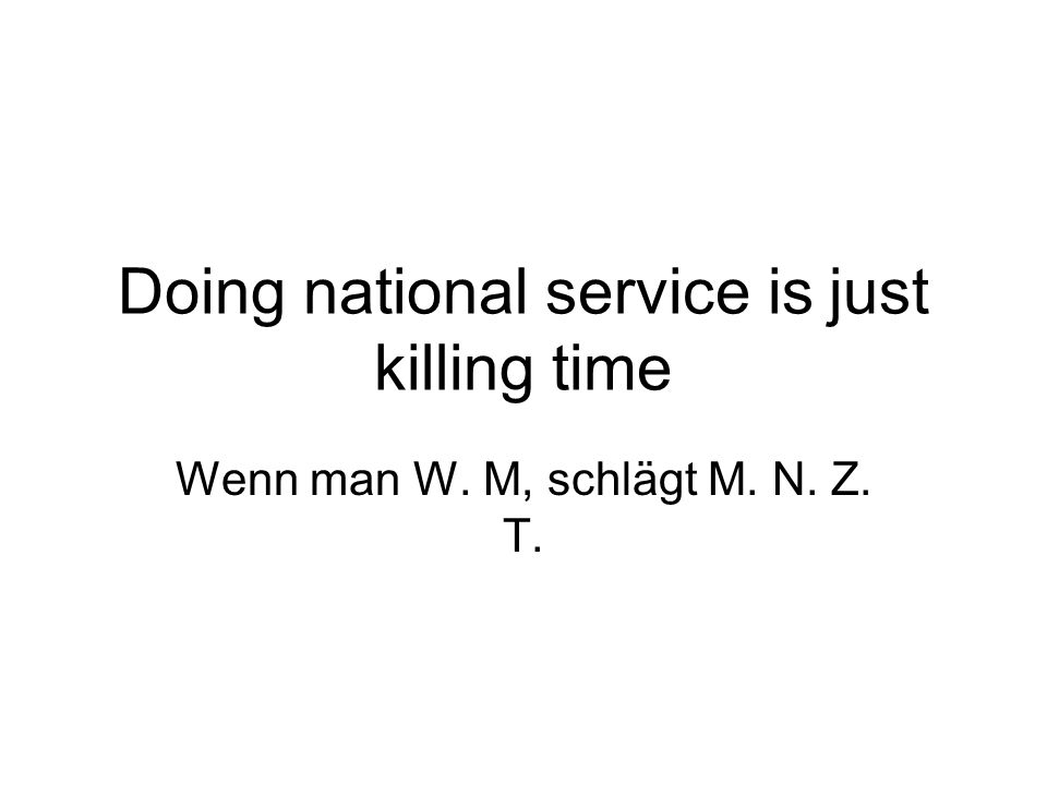 Doing national service is just killing time Wenn man W. M, schlägt M. N. Z. T.
