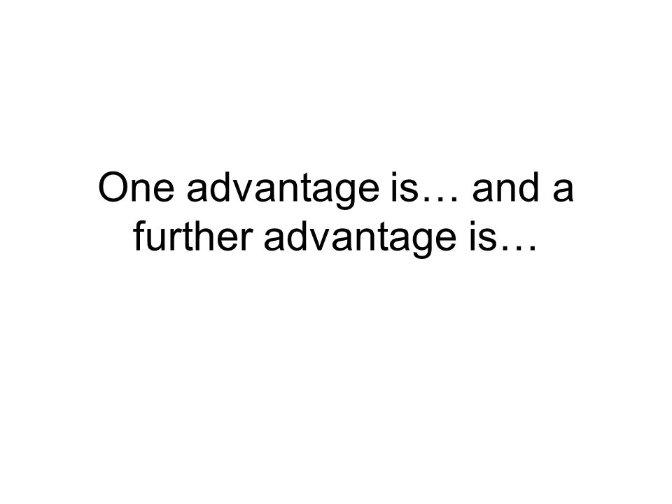 One advantage is… and a further advantage is…