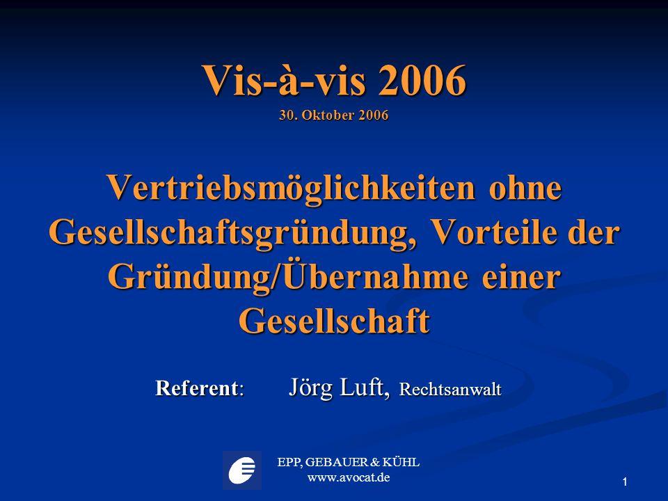EPP, GEBAUER & KÜHL www.avocat.de 1 Vis-à-vis 2006 30. Oktober 2006 Vertriebsmöglichkeiten ohne Gesellschaftsgründung, Vorteile der Gründung/Übernahme