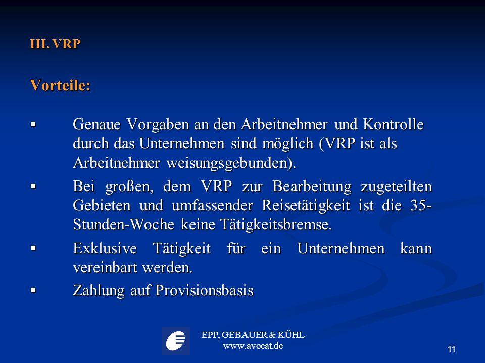 EPP, GEBAUER & KÜHL www.avocat.de 11 III. VRP Vorteile:  Genaue Vorgaben an den Arbeitnehmer und Kontrolle durch das Unternehmen sind möglich (VRP is