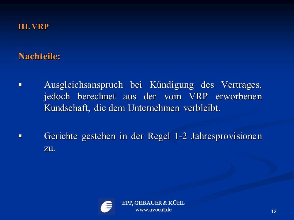 EPP, GEBAUER & KÜHL www.avocat.de 12 III. VRP Nachteile:  Ausgleichsanspruch bei Kündigung des Vertrages, jedoch berechnet aus der vom VRP erworbenen