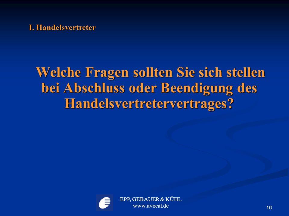 EPP, GEBAUER & KÜHL www.avocat.de 16 I. Handelsvertreter Welche Fragen sollten Sie sich stellen bei Abschluss oder Beendigung des Handelsvertretervert