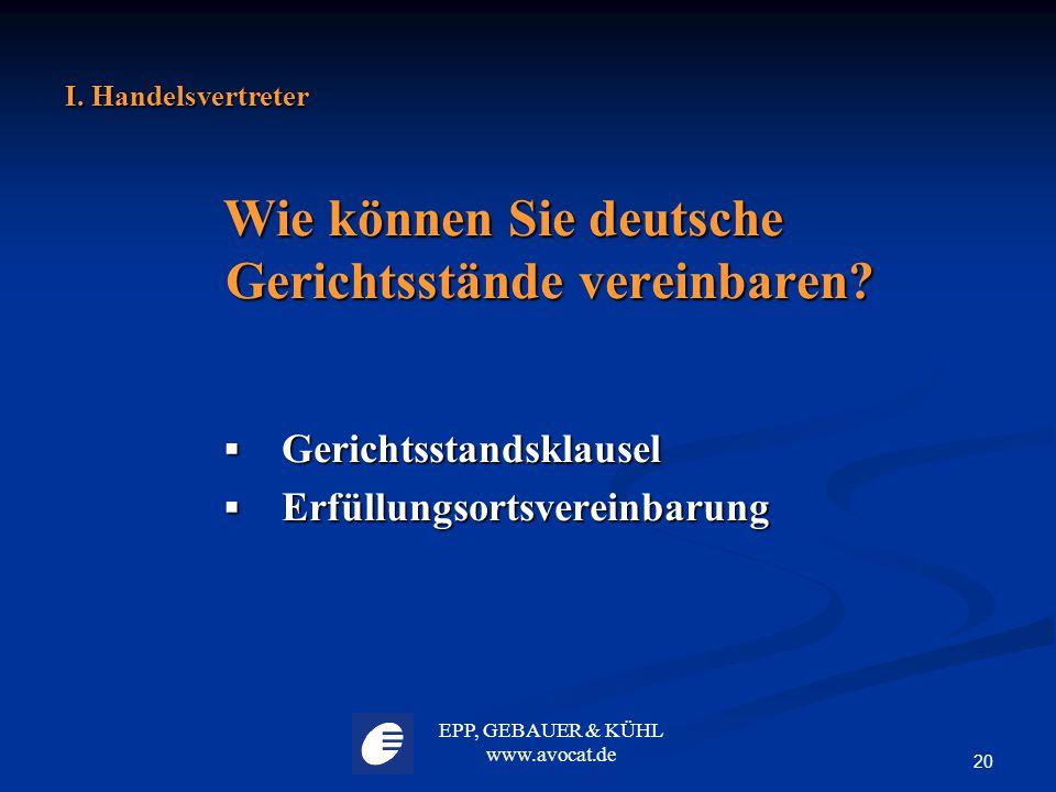 EPP, GEBAUER & KÜHL www.avocat.de 20 I. Handelsvertreter Wie können Sie deutsche Gerichtsstände vereinbaren?  Gerichtsstandsklausel  Erfüllungsortsv
