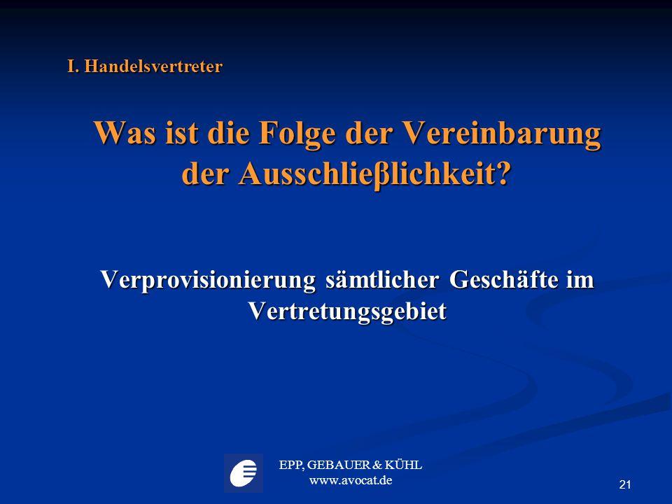 EPP, GEBAUER & KÜHL www.avocat.de 21 I. Handelsvertreter Was ist die Folge der Vereinbarung der Ausschlieβlichkeit? Verprovisionierung sämtlicher Gesc