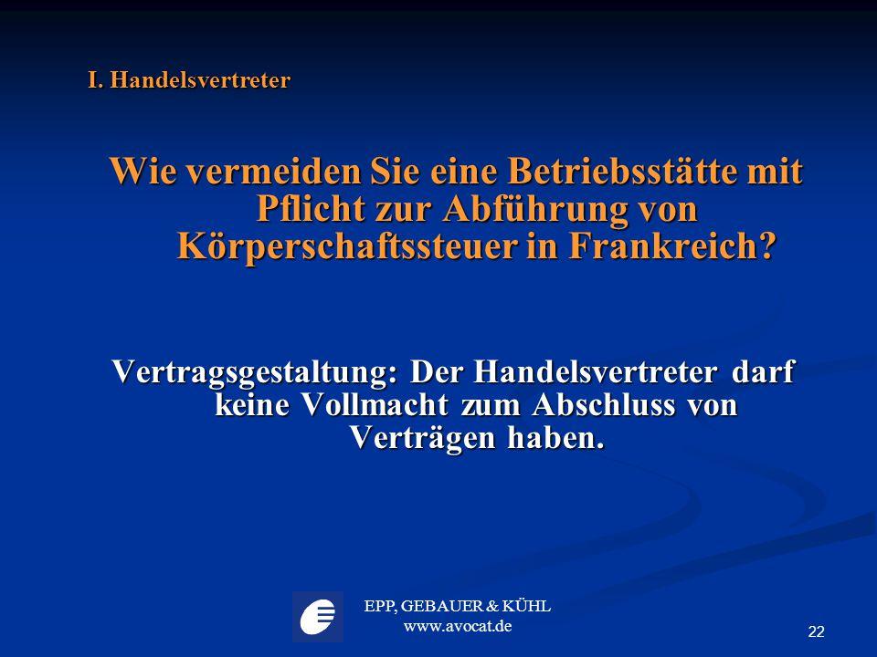 EPP, GEBAUER & KÜHL www.avocat.de 22 I. Handelsvertreter Wie vermeiden Sie eine Betriebsstätte mit Pflicht zur Abführung von Körperschaftssteuer in Fr
