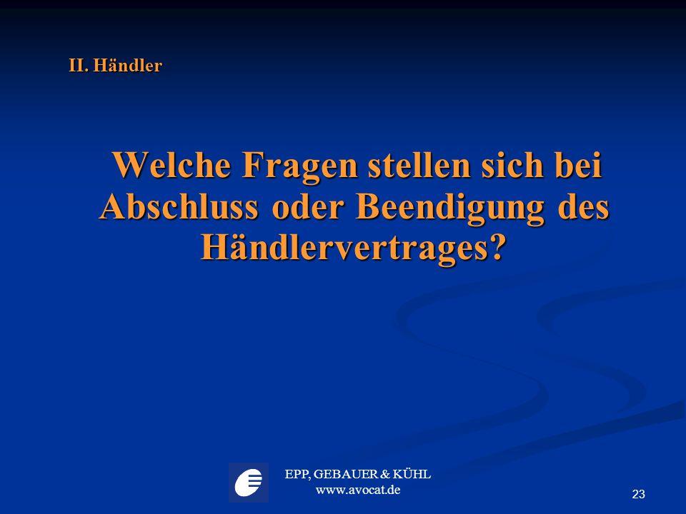 EPP, GEBAUER & KÜHL www.avocat.de 23 II. Händler Welche Fragen stellen sich bei Abschluss oder Beendigung des Händlervertrages? Welche Fragen stellen