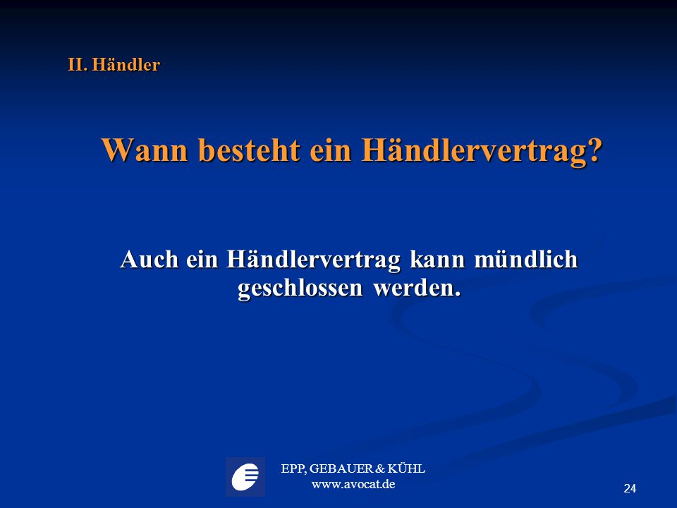 EPP, GEBAUER & KÜHL www.avocat.de 24 II. Händler Wann besteht ein Händlervertrag? Wann besteht ein Händlervertrag? Auch ein Händlervertrag kann mündli