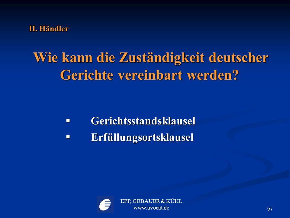 EPP, GEBAUER & KÜHL www.avocat.de 27 II. Händler Wie kann die Zuständigkeit deutscher Gerichte vereinbart werden? Wie kann die Zuständigkeit deutscher
