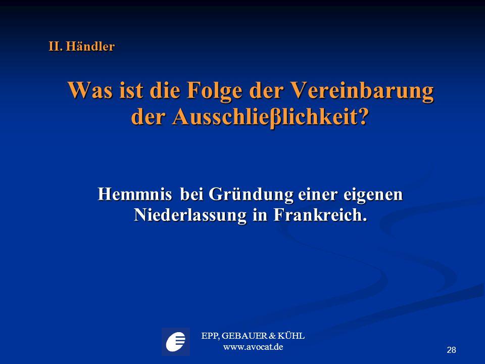 EPP, GEBAUER & KÜHL www.avocat.de 28 II. Händler Was ist die Folge der Vereinbarung der Ausschlieβlichkeit? Hemmnis bei Gründung einer eigenen Niederl