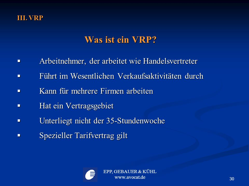 EPP, GEBAUER & KÜHL www.avocat.de 30 III. VRP Was ist ein VRP?  Arbeitnehmer, der arbeitet wie Handelsvertreter  Führt im Wesentlichen Verkaufsaktiv