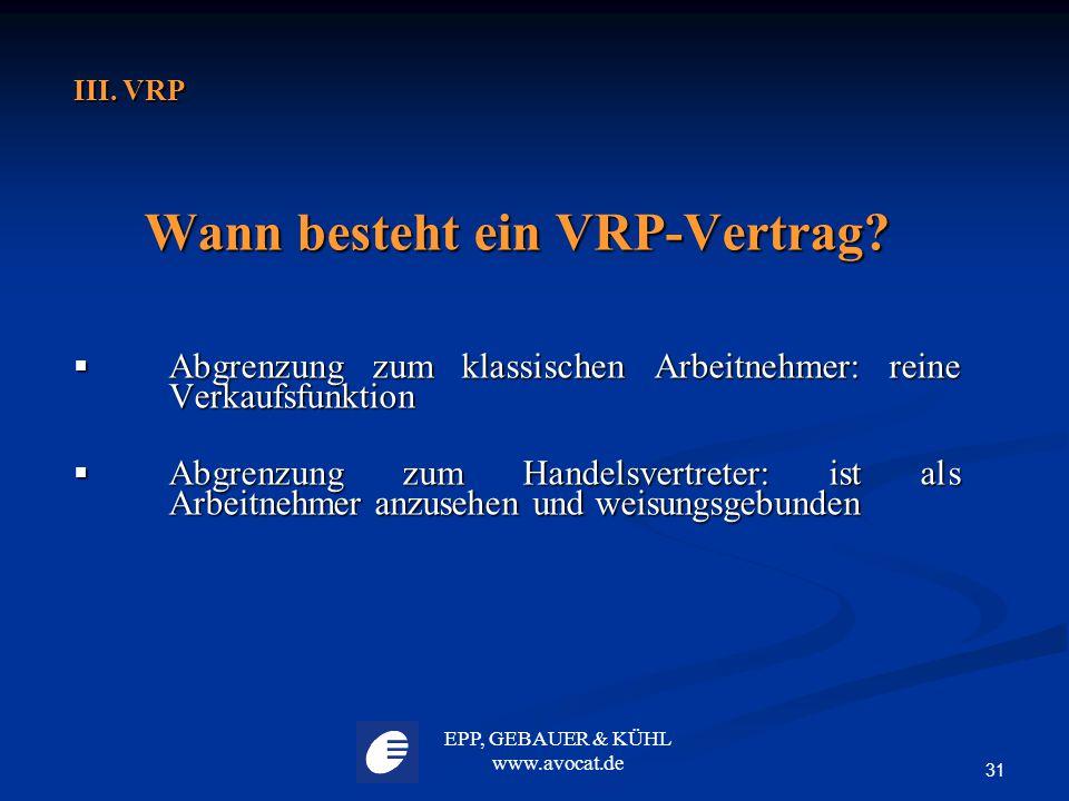 EPP, GEBAUER & KÜHL www.avocat.de 31 III. VRP Wann besteht ein VRP-Vertrag?  Abgrenzung zum klassischen Arbeitnehmer: reine Verkaufsfunktion  Abgren
