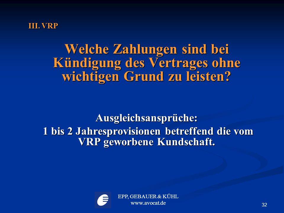 EPP, GEBAUER & KÜHL www.avocat.de 32 III. VRP Welche Zahlungen sind bei Kündigung des Vertrages ohne wichtigen Grund zu leisten? Ausgleichsansprüche: