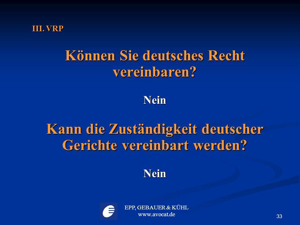 EPP, GEBAUER & KÜHL www.avocat.de 33 III. VRP III. VRP Können Sie deutsches Recht vereinbaren? Nein Kann die Zuständigkeit deutscher Gerichte vereinba