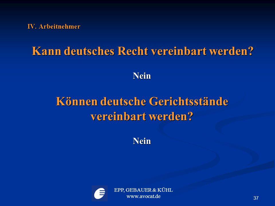 EPP, GEBAUER & KÜHL www.avocat.de 37 IV. Arbeitnehmer Kann deutsches Recht vereinbart werden? Kann deutsches Recht vereinbart werden?Nein Können deuts