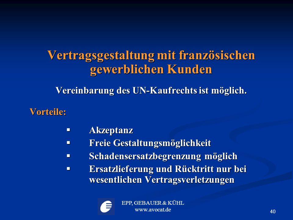 EPP, GEBAUER & KÜHL www.avocat.de 40 Vertragsgestaltung mit französischen gewerblichen Kunden Vereinbarung des UN-Kaufrechts ist möglich. Vorteile: 