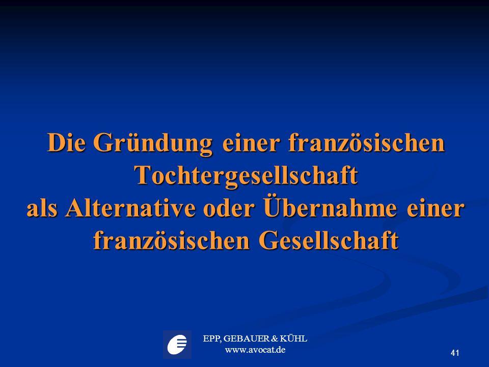 EPP, GEBAUER & KÜHL www.avocat.de 41 Die Gründung einer französischen Tochtergesellschaft als Alternative oder Übernahme einer französischen Gesellsch