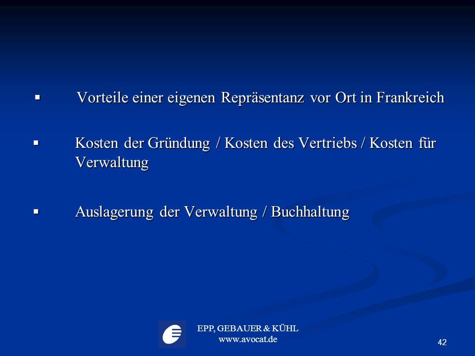 EPP, GEBAUER & KÜHL www.avocat.de 42  Vorteile einer eigenen Repräsentanz vor Ort in Frankreich  Kosten der Gründung / Kosten des Vertriebs / Kosten