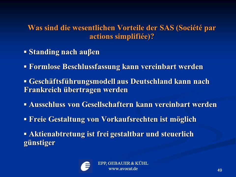 EPP, GEBAUER & KÜHL www.avocat.de 49 Was sind die wesentlichen Vorteile der SAS (Société par actions simplifiée)?  Standing nach auβen  Formlose Bes