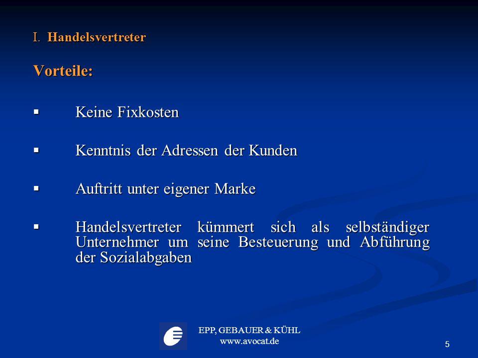 EPP, GEBAUER & KÜHL www.avocat.de 5 I. Handelsvertreter Vorteile:  Keine Fixkosten  Kenntnis der Adressen der Kunden  Auftritt unter eigener Marke