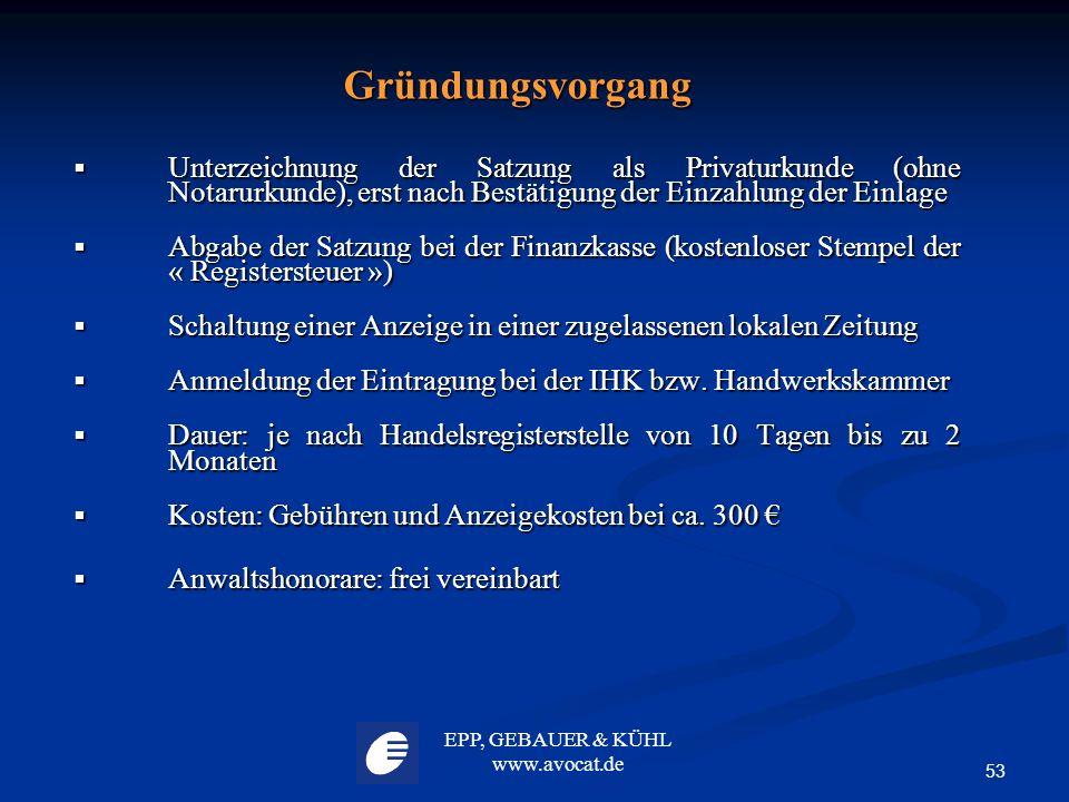 EPP, GEBAUER & KÜHL www.avocat.de 53 Gründungsvorgang  Unterzeichnung der Satzung als Privaturkunde (ohne Notarurkunde), erst nach Bestätigung der Ei