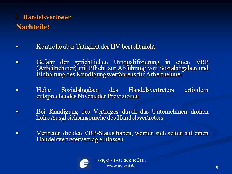 EPP, GEBAUER & KÜHL www.avocat.de 6 I. Handelsvertreter : Nachteile :  Kontrolle über Tätigkeit des HV besteht nicht  Gefahr der gerichtlichen Umqua