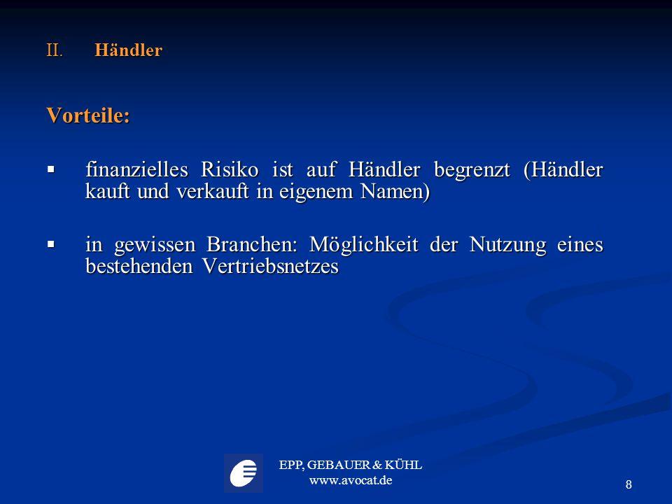 EPP, GEBAUER & KÜHL www.avocat.de 8 II. Händler Vorteile:  finanzielles Risiko ist auf Händler begrenzt (Händler kauft und verkauft in eigenem Namen)