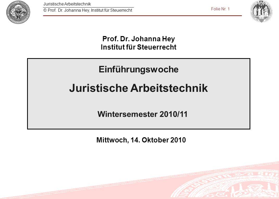 Juristische Arbeitstechnik © Prof. Dr. Johanna Hey, Institut für Steuerrecht Folie Nr. 1 Wintersemester 2010/11 Prof. Dr. Johanna Hey Institut für Ste