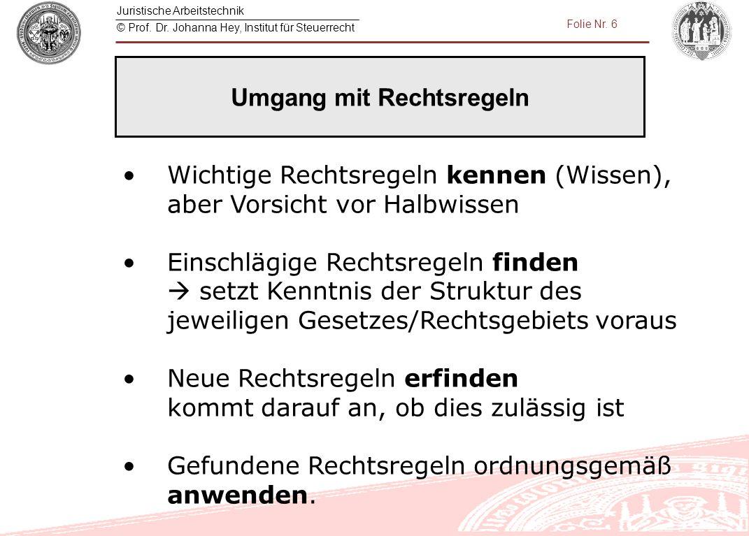Juristische Arbeitstechnik © Prof. Dr. Johanna Hey, Institut für Steuerrecht Folie Nr. 6 Wichtige Rechtsregeln kennen (Wissen), aber Vorsicht vor Halb