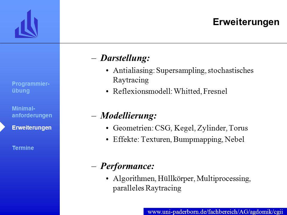 www.uni-paderborn.de/fachbereich/AG/agdomik/cgii Erweiterungen –Darstellung: Antialiasing: Supersampling, stochastisches Raytracing Reflexionsmodell: Whitted, Fresnel –Modellierung: Geometrien: CSG, Kegel, Zylinder, Torus Effekte: Texturen, Bumpmapping, Nebel –Performance: Algorithmen, Hüllkörper, Multiprocessing, paralleles Raytracing Programmier- übung Minimal- anforderungen Erweiterungen Termine