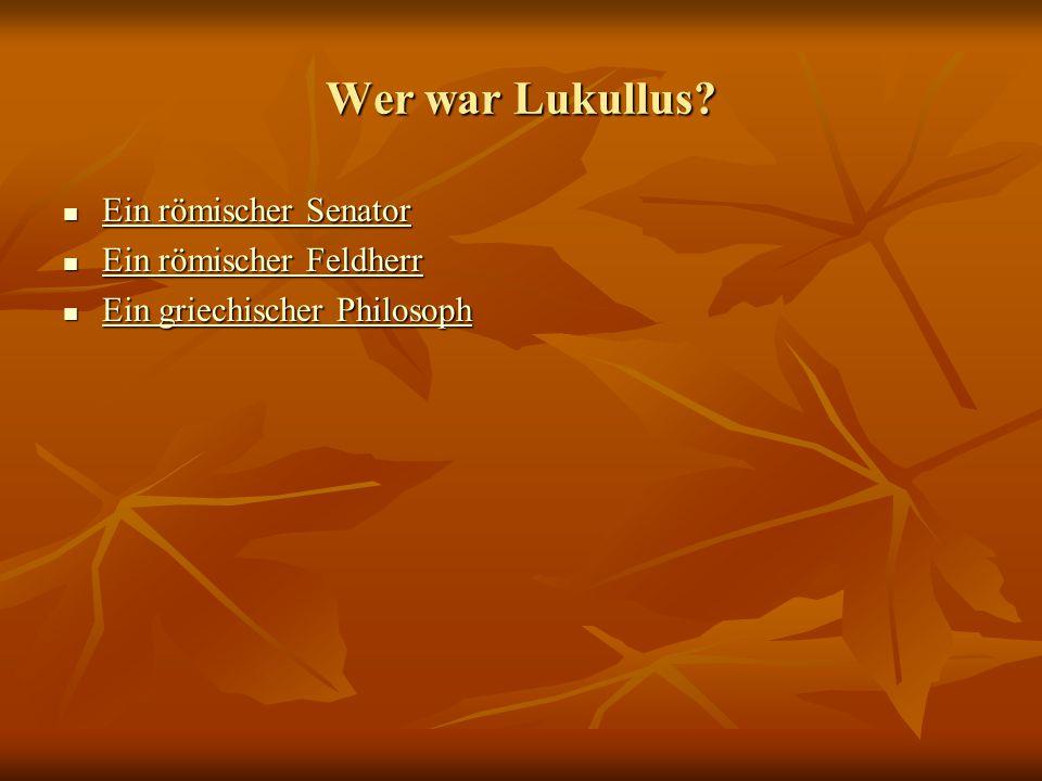 Wer war Lukullus? Ein römischer Senator Ein römischer Senator Ein römischer Senator Ein römischer Senator Ein römischer Feldherr Ein römischer Feldher