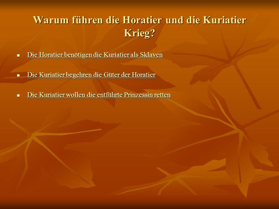 Warum führen die Horatier und die Kuriatier Krieg? Die Horatier benötigen die Kuriatier als Sklaven Die Horatier benötigen die Kuriatier als Sklaven D