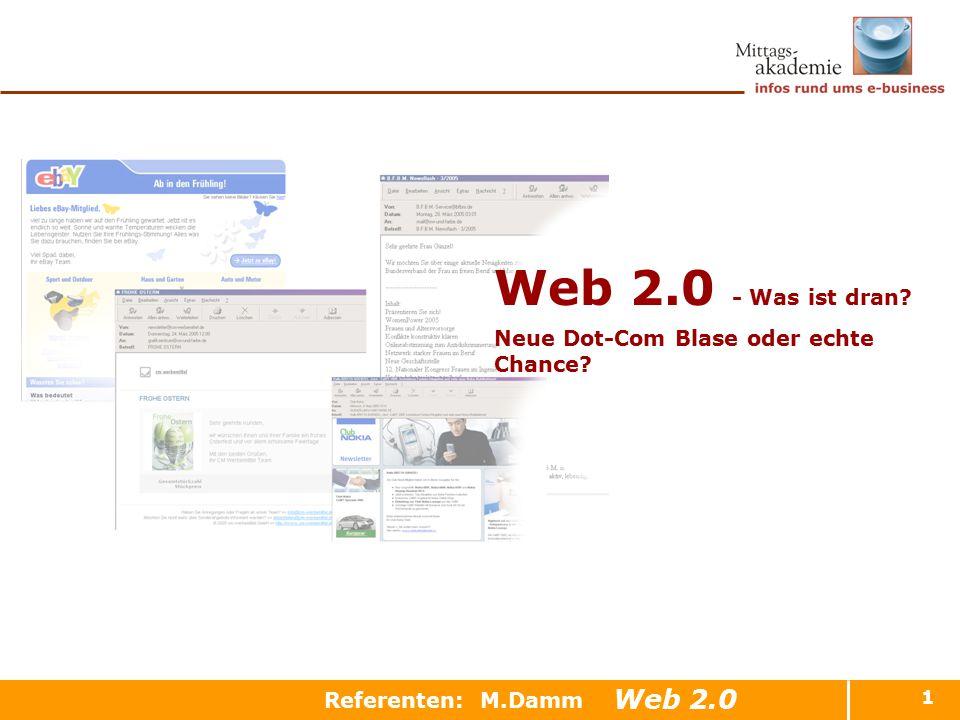 1 Referenten: M.Damm Web 2.0 - Was ist dran? Neue Dot-Com Blase oder echte Chance? Web 2.0