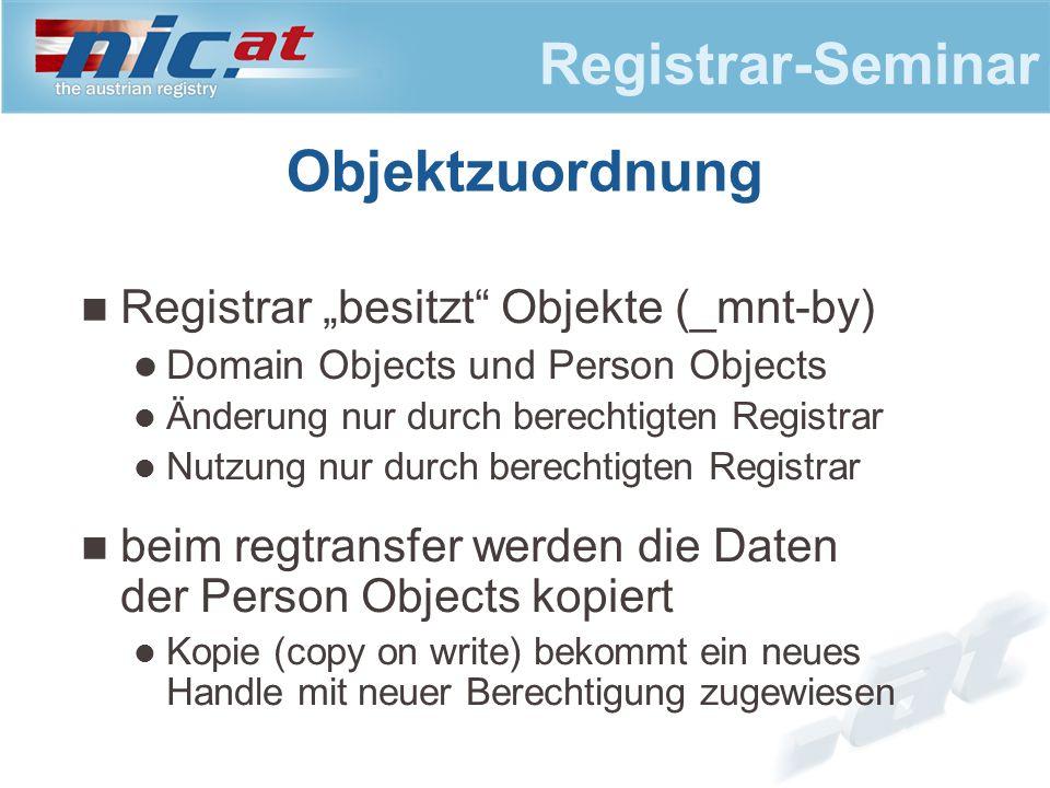 """Registrar-Seminar Objektzuordnung Registrar """"besitzt Objekte (_mnt-by) Domain Objects und Person Objects Änderung nur durch berechtigten Registrar Nutzung nur durch berechtigten Registrar beim regtransfer werden die Daten der Person Objects kopiert Kopie (copy on write) bekommt ein neues Handle mit neuer Berechtigung zugewiesen"""
