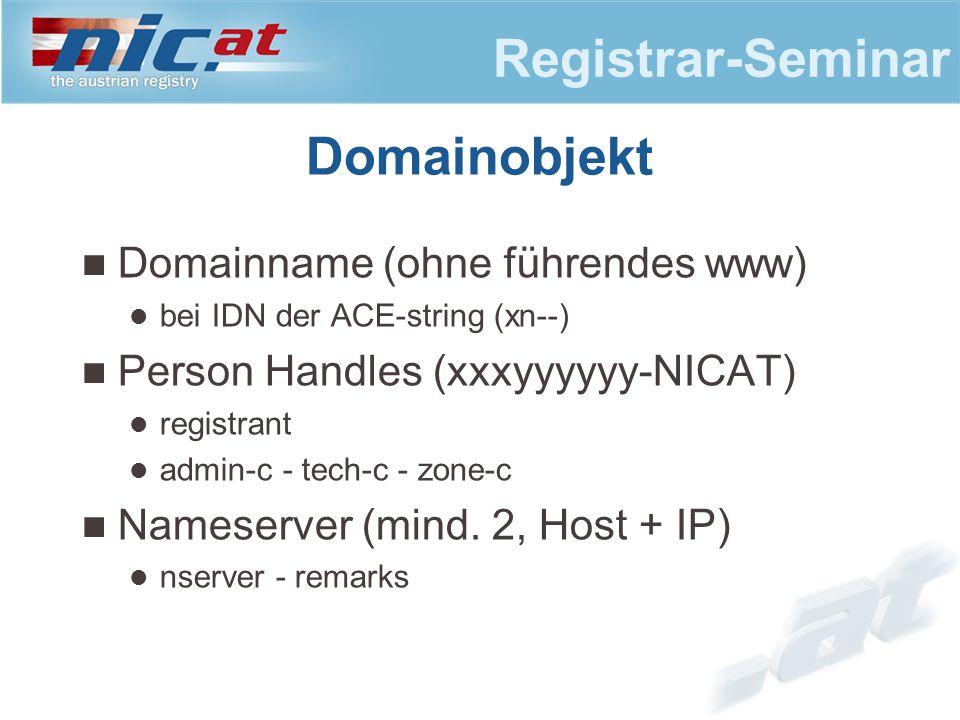 Registrar-Seminar Domainobjekt Domainname (ohne führendes www) bei IDN der ACE-string (xn--) Person Handles (xxxyyyyyy-NICAT) registrant admin-c - tech-c - zone-c Nameserver (mind.