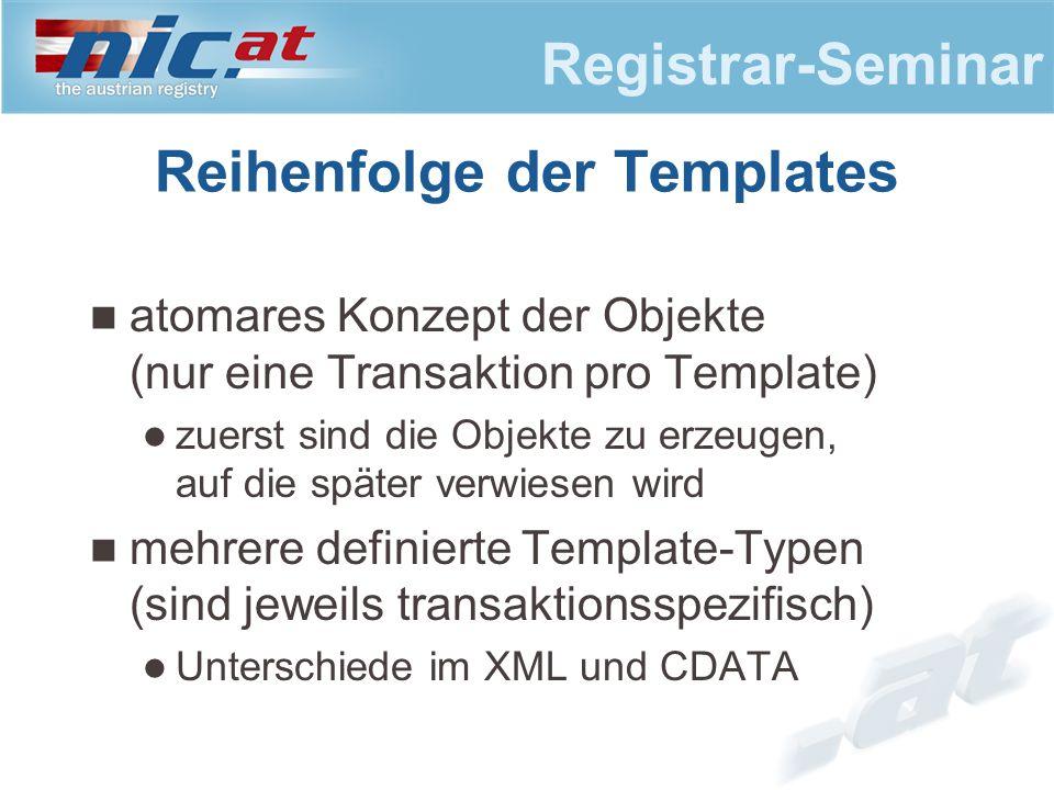 Registrar-Seminar Reihenfolge der Templates atomares Konzept der Objekte (nur eine Transaktion pro Template) zuerst sind die Objekte zu erzeugen, auf die später verwiesen wird mehrere definierte Template-Typen (sind jeweils transaktionsspezifisch) Unterschiede im XML und CDATA