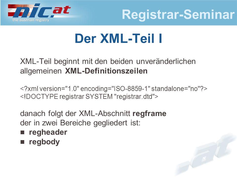Registrar-Seminar Der XML-Teil I XML-Teil beginnt mit den beiden unveränderlichen allgemeinen XML-Definitionszeilen danach folgt der XML-Abschnitt regframe der in zwei Bereiche gegliedert ist: regheader regbody
