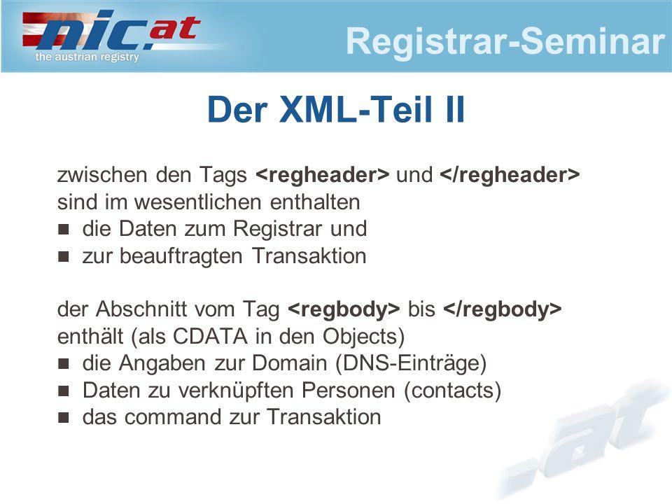 Registrar-Seminar Der XML-Teil II zwischen den Tags und sind im wesentlichen enthalten die Daten zum Registrar und zur beauftragten Transaktion der Abschnitt vom Tag bis enthält (als CDATA in den Objects) die Angaben zur Domain (DNS-Einträge) Daten zu verknüpften Personen (contacts) das command zur Transaktion
