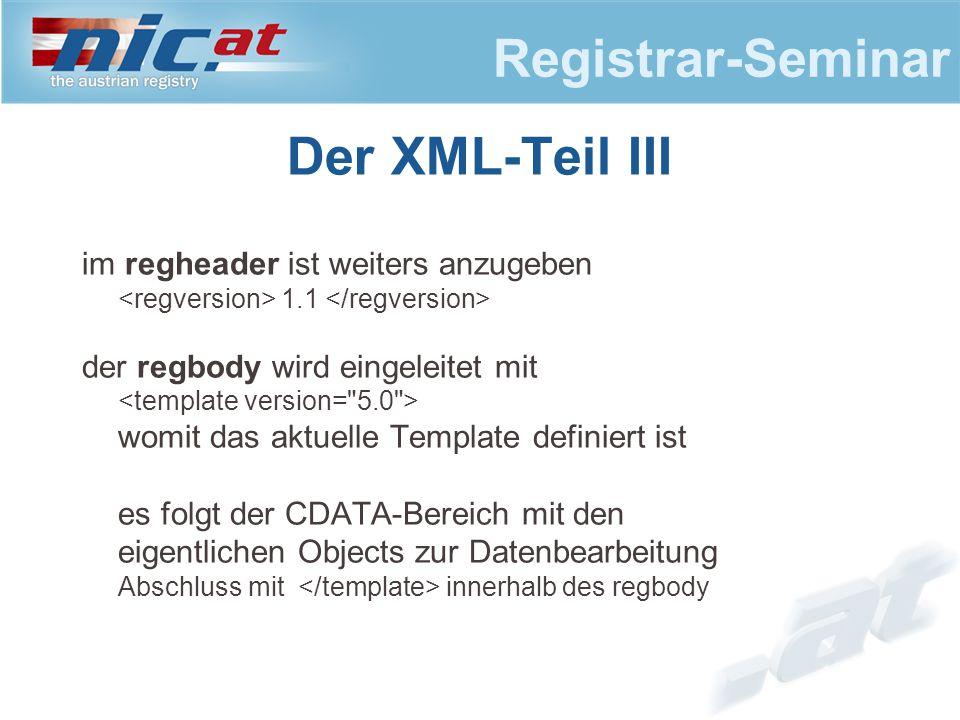Registrar-Seminar Der XML-Teil III im regheader ist weiters anzugeben 1.1 der regbody wird eingeleitet mit womit das aktuelle Template definiert ist es folgt der CDATA-Bereich mit den eigentlichen Objects zur Datenbearbeitung Abschluss mit innerhalb des regbody