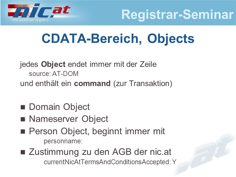 Registrar-Seminar CDATA-Bereich, Objects jedes Object endet immer mit der Zeile source: AT-DOM und enthält ein command (zur Transaktion) Domain Object Nameserver Object Person Object, beginnt immer mit personname: Zustimmung zu den AGB der nic.at currentNicAtTermsAndConditionsAccepted: Y