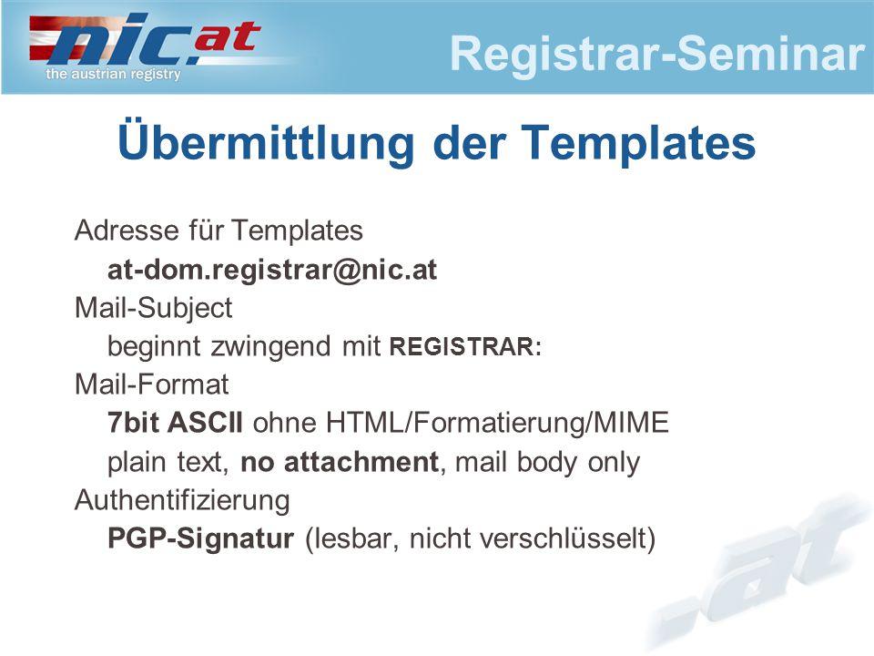 Registrar-Seminar Übermittlung der Templates Adresse für Templates at-dom.registrar@nic.at Mail-Subject beginnt zwingend mit REGISTRAR: Mail-Format 7bit ASCII ohne HTML/Formatierung/MIME plain text, no attachment, mail body only Authentifizierung PGP-Signatur (lesbar, nicht verschlüsselt)