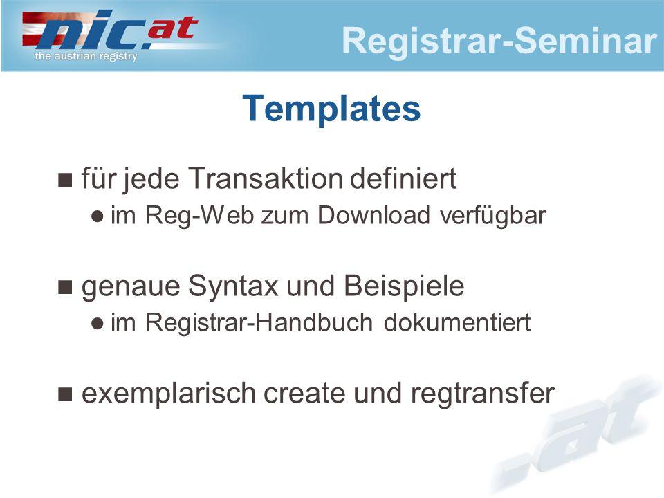 Registrar-Seminar Templates für jede Transaktion definiert im Reg-Web zum Download verfügbar genaue Syntax und Beispiele im Registrar-Handbuch dokumentiert exemplarisch create und regtransfer