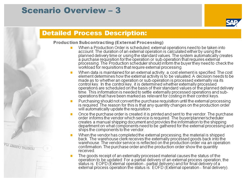 Process Flow Diagram Production Subcontracting (External Processing) Purchaser Vendor Warehouse Clerk Create PO from Purchase Req (Vendor assigned by Info record) Vendor Receives Material and Performs External Services Ship Material to Vendor Print Purchase Order Subcontract Services GR/IR PP = Production Planning, RFQ = Request for Quotation, PO = Purchase Order, GR/IR = Goods Receipt/Invoice Receipt, PPV = Purchase Price Variance Ship External Material Back to Plant Incoming Vendor Invoice Completion Confirmation of Production Order Production Order Generates Purchase Requisition for External Services Goods Receipt for Subcontracting PO Deliver Material Back to Shop Floor Accounts Payable Accountant Event Invoice Receipt GR/IR PPV Vendor Periodic Payment: Accounts Payable (158) Perform External Services Production Supervisor Check Order Operations