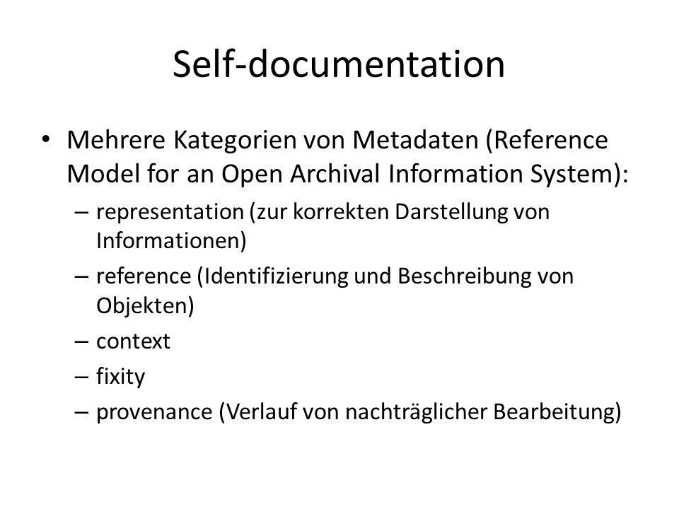 Self-documentation Mehrere Kategorien von Metadaten (Reference Model for an Open Archival Information System): – representation (zur korrekten Darstellung von Informationen) – reference (Identifizierung und Beschreibung von Objekten) – context – fixity – provenance (Verlauf von nachträglicher Bearbeitung)