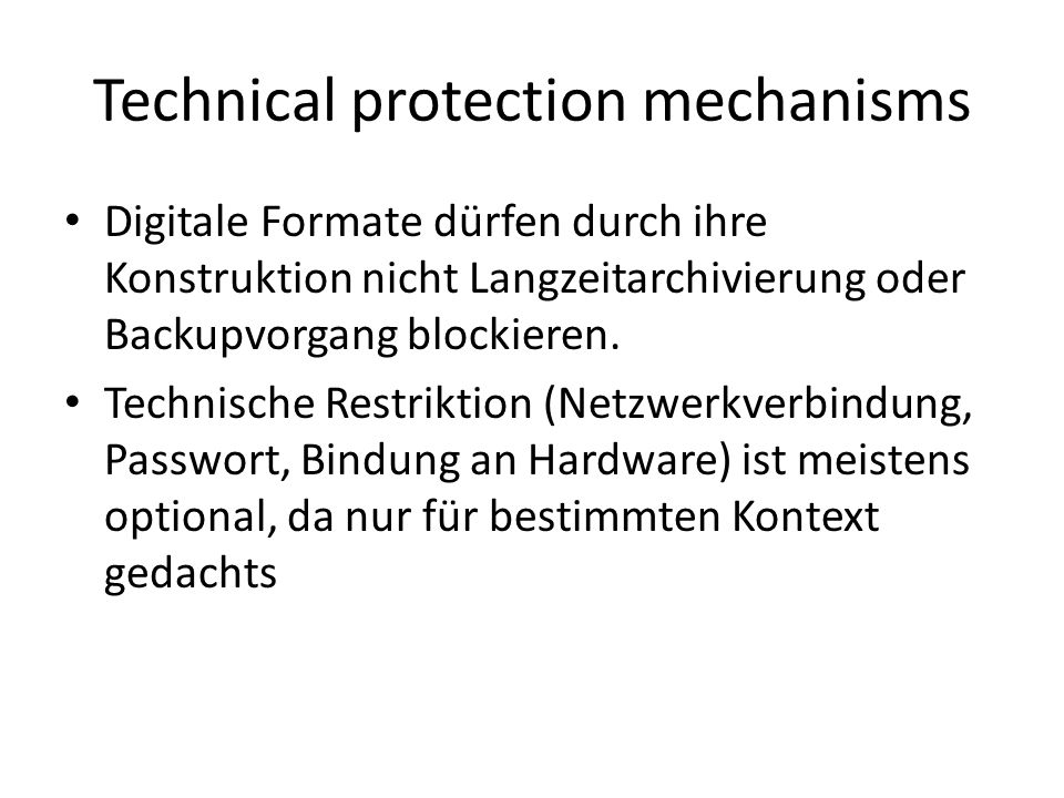 Technical protection mechanisms Digitale Formate dürfen durch ihre Konstruktion nicht Langzeitarchivierung oder Backupvorgang blockieren. Technische R