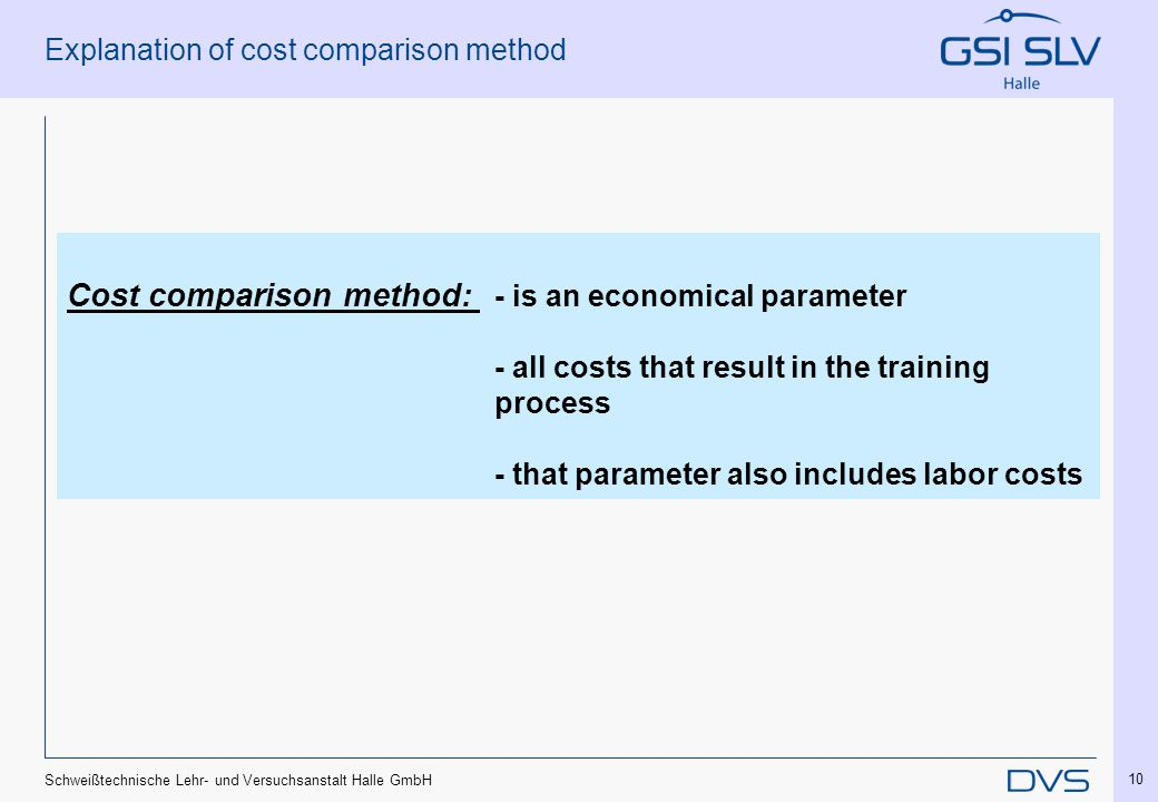 Schweißtechnische Lehr- und Versuchsanstalt Halle GmbH 10 Explanation of cost comparison method Cost comparison method: - is an economical parameter -