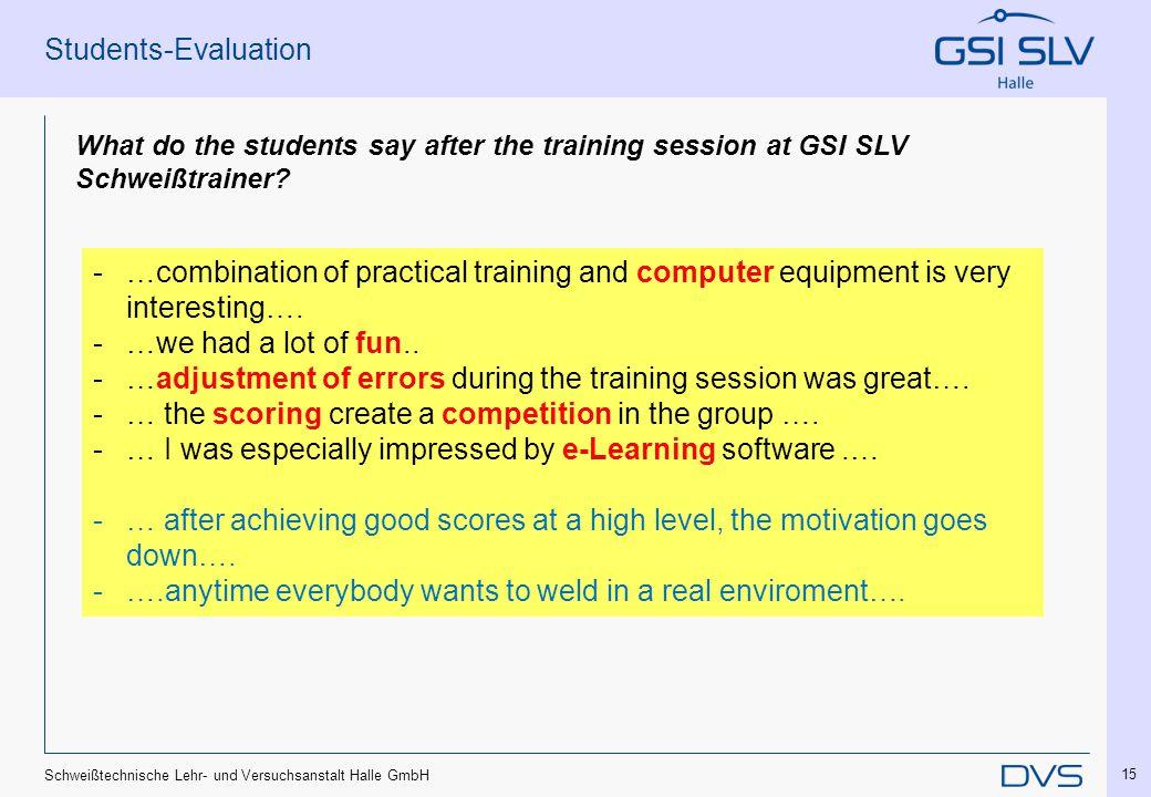 Schweißtechnische Lehr- und Versuchsanstalt Halle GmbH 15 Students-Evaluation What do the students say after the training session at GSI SLV Schweißtrainer.