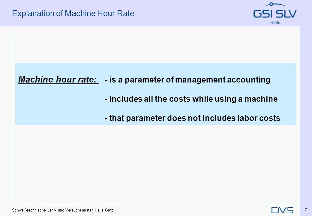 Schweißtechnische Lehr- und Versuchsanstalt Halle GmbH 7 Explanation of Machine Hour Rate Machine hour rate: - is a parameter of management accounting