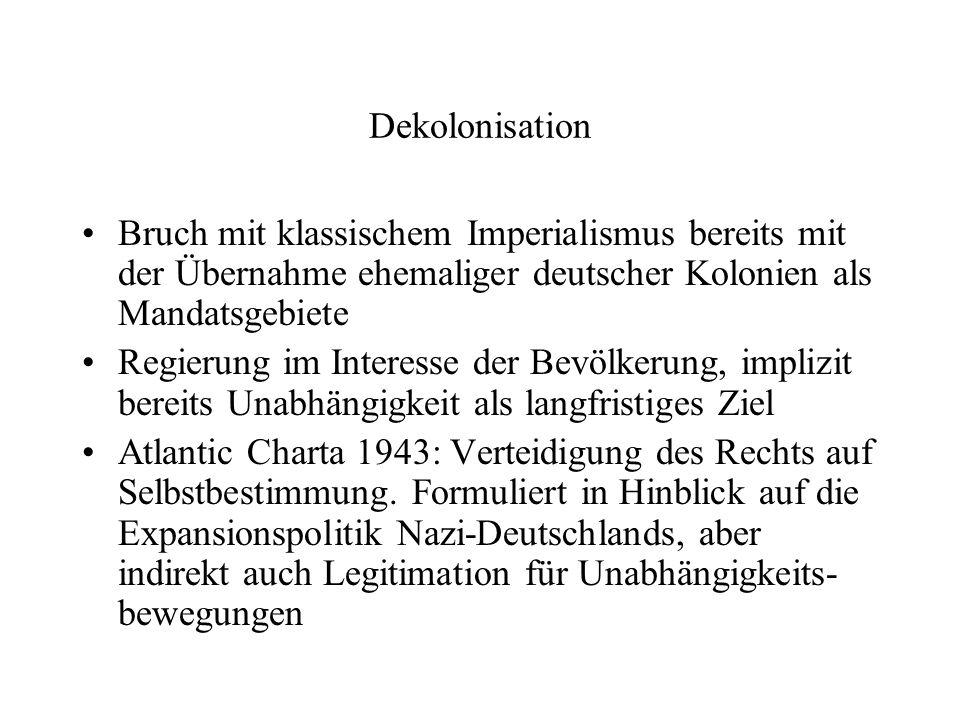 Dekolonisation Bruch mit klassischem Imperialismus bereits mit der Übernahme ehemaliger deutscher Kolonien als Mandatsgebiete Regierung im Interesse der Bevölkerung, implizit bereits Unabhängigkeit als langfristiges Ziel Atlantic Charta 1943: Verteidigung des Rechts auf Selbstbestimmung.
