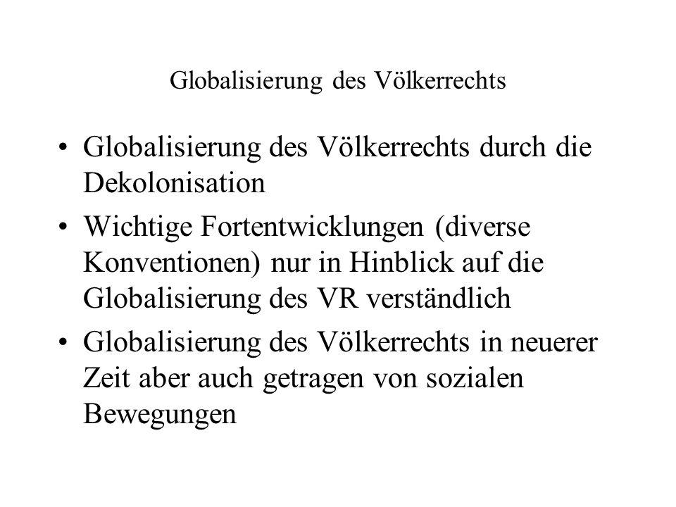 Globalisierung des Völkerrechts Globalisierung des Völkerrechts durch die Dekolonisation Wichtige Fortentwicklungen (diverse Konventionen) nur in Hinblick auf die Globalisierung des VR verständlich Globalisierung des Völkerrechts in neuerer Zeit aber auch getragen von sozialen Bewegungen
